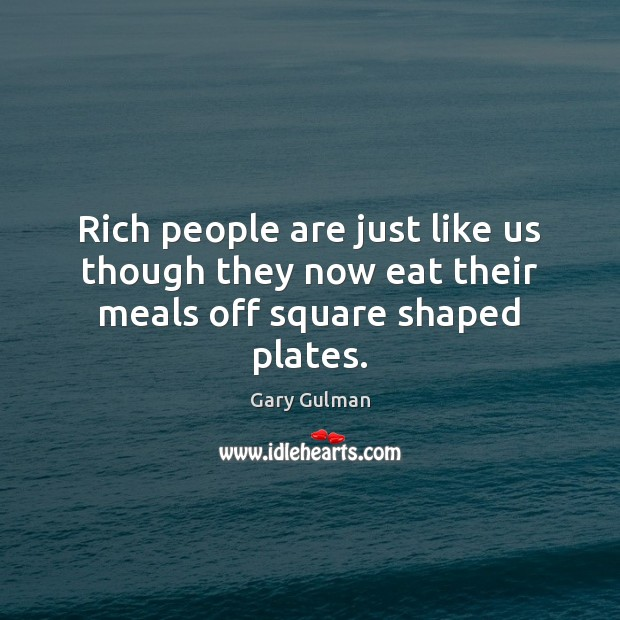 Rich people are just like us though they now eat their meals off square shaped plates. Image