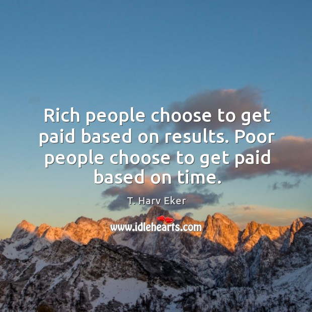 Rich people choose to get paid based on results. Poor people choose Image