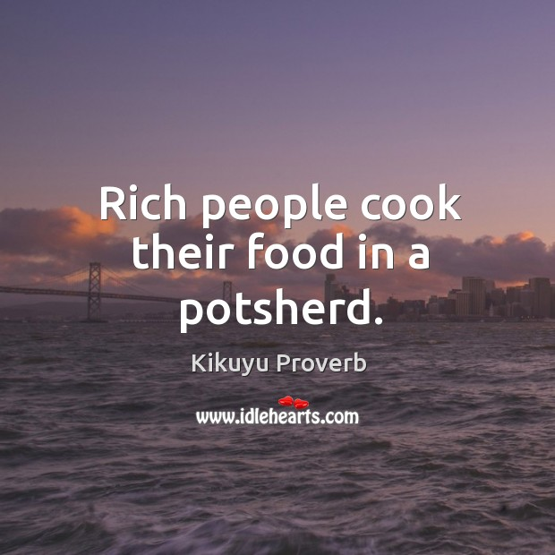 Rich people cook their food in a potsherd. Kikuyu Proverbs Image