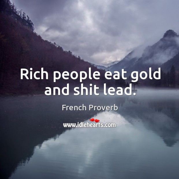 Rich people eat gold and shit lead. Image