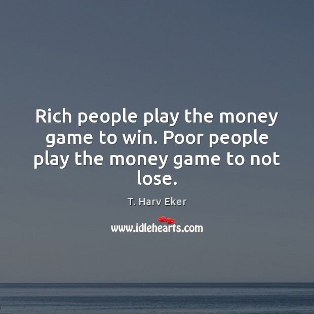 Image, Rich people play the money game to win. Poor people play the money game to not lose.