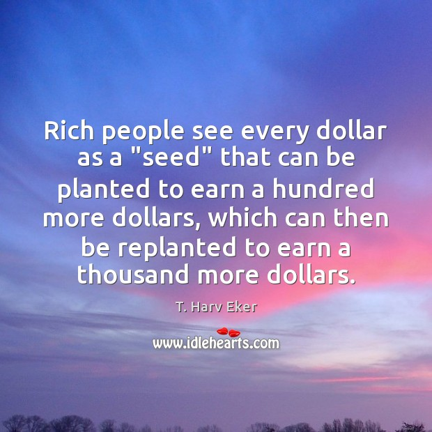 "Rich people see every dollar as a ""seed"" that can be planted Image"