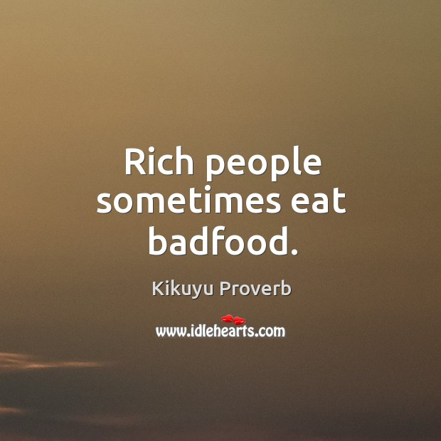 Rich people sometimes eat badfood. Kikuyu Proverbs Image