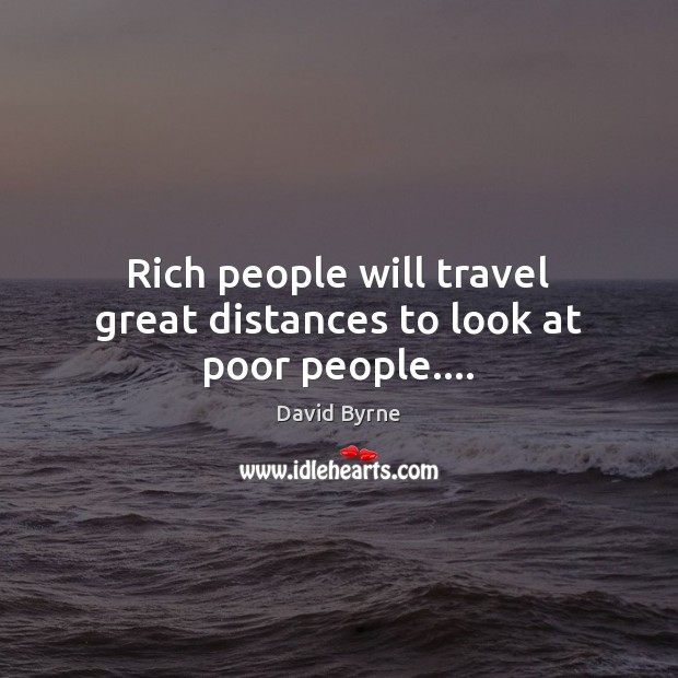 Rich people will travel great distances to look at poor people…. Image