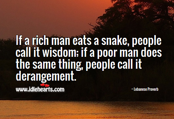 If a rich man eats a snake, people call it wisdom; if a poor man does the same thing, people call it derangement. Lebanese Proverbs Image