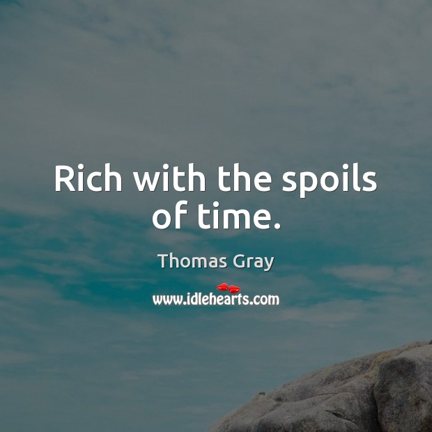 Rich with the spoils of time. Thomas Gray Picture Quote