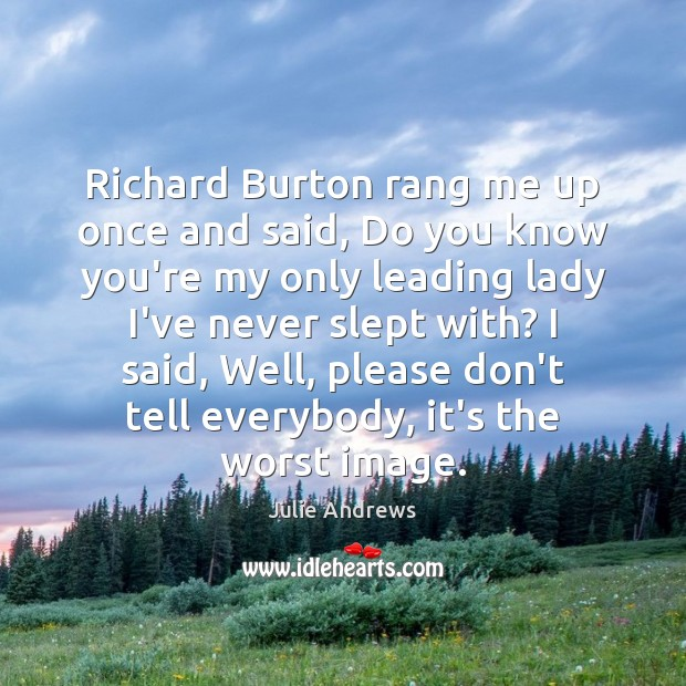 Richard Burton rang me up once and said, Do you know you're Julie Andrews Picture Quote