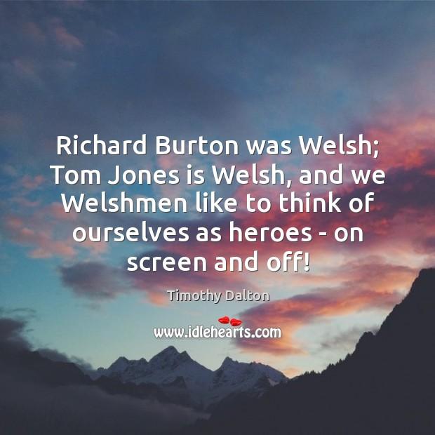 Image, Richard Burton was Welsh; Tom Jones is Welsh, and we Welshmen like