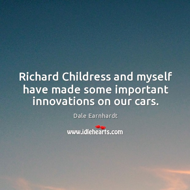 Richard childress and myself have made some important innovations on our cars. Dale Earnhardt Picture Quote
