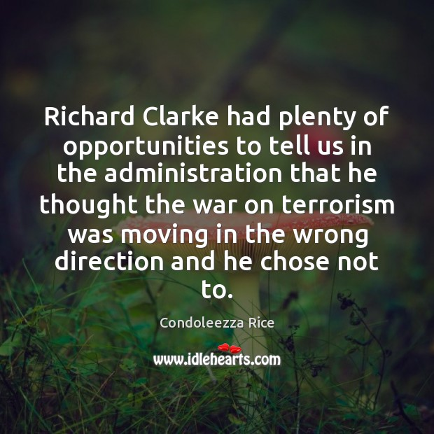 Richard Clarke had plenty of opportunities to tell us in the administration Condoleezza Rice Picture Quote