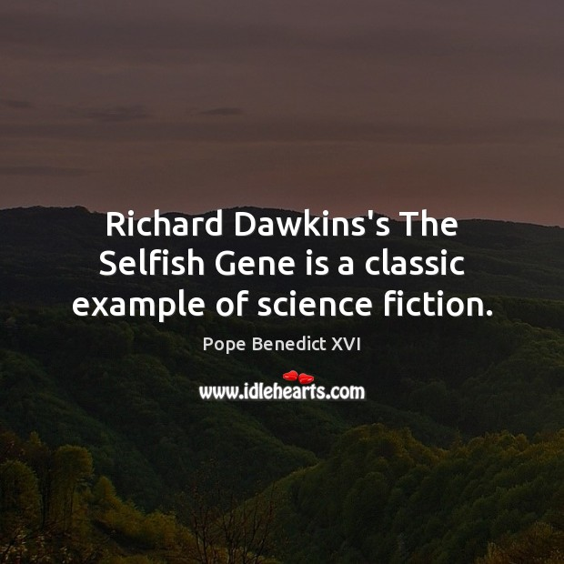 Richard Dawkins's The Selfish Gene is a classic example of science fiction. Pope Benedict XVI Picture Quote