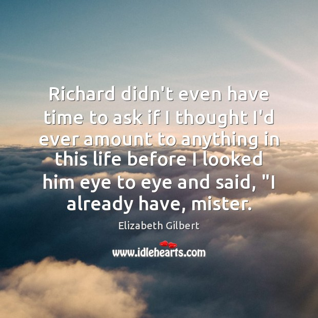 Richard didn't even have time to ask if I thought I'd ever Elizabeth Gilbert Picture Quote