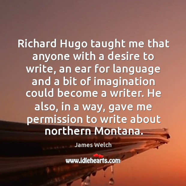 Richard hugo taught me that anyone with a desire to write, an ear for language and Image