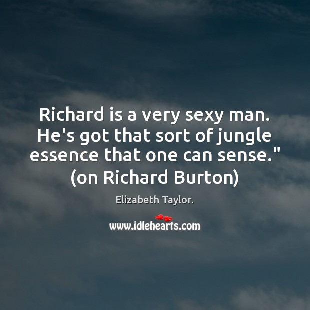 Richard is a very sexy man. He's got that sort of jungle Elizabeth Taylor. Picture Quote