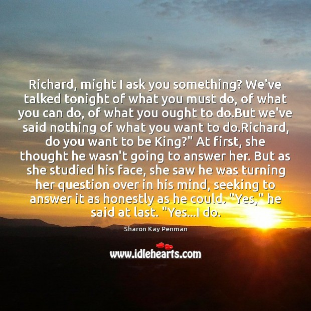 Richard, might I ask you something? We've talked tonight of what you Sharon Kay Penman Picture Quote