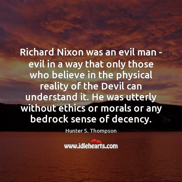 Richard Nixon was an evil man – evil in a way that Hunter S. Thompson Picture Quote