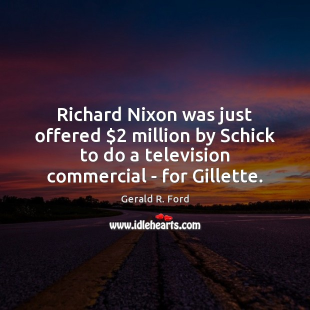Richard Nixon was just offered $2 million by Schick to do a television Gerald R. Ford Picture Quote