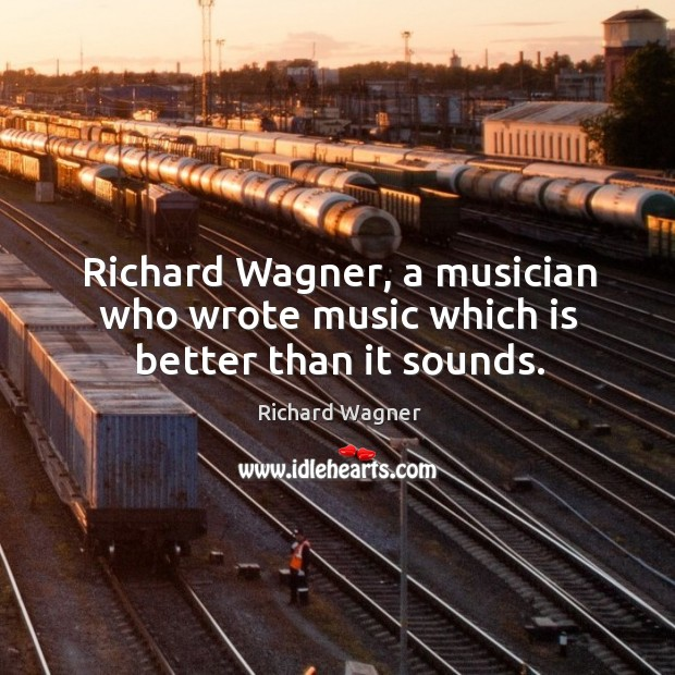 Richard wagner, a musician who wrote music which is better than it sounds. Richard Wagner Picture Quote