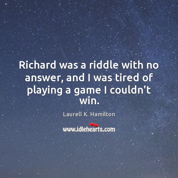 Image, Richard was a riddle with no answer, and I was tired of playing a game I couldn't win.
