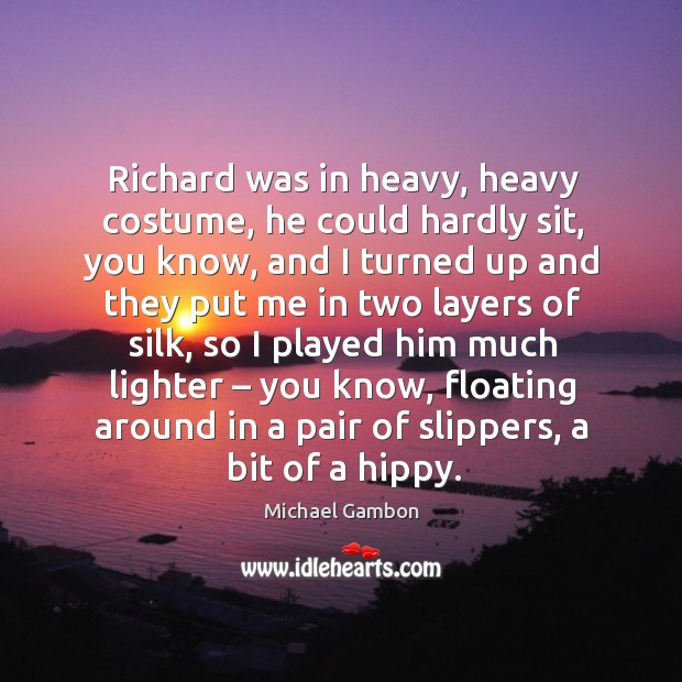Richard was in heavy, heavy costume, he could hardly sit, you know, and I turned up and Image