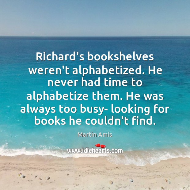 Image, Richard's bookshelves weren't alphabetized. He never had time to alphabetize them. He