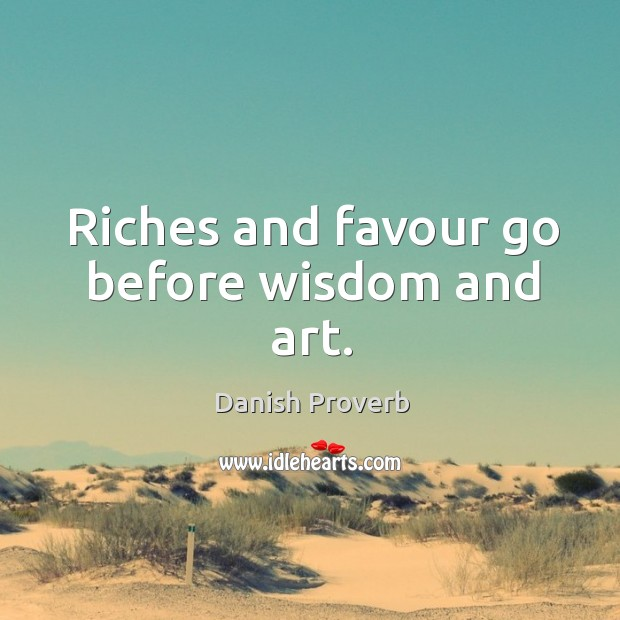 Image, Riches and favour go before wisdom and art.