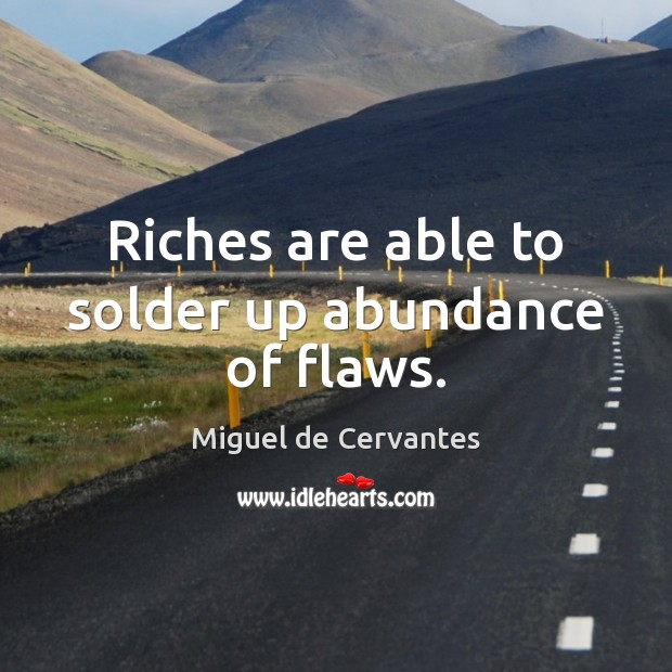 Riches are able to solder up abundance of flaws. Miguel de Cervantes Picture Quote