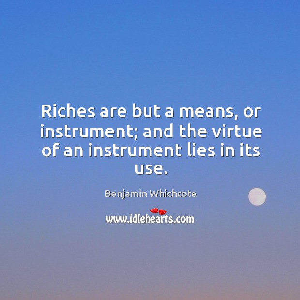 Riches are but a means, or instrument; and the virtue of an instrument lies in its use. Benjamin Whichcote Picture Quote