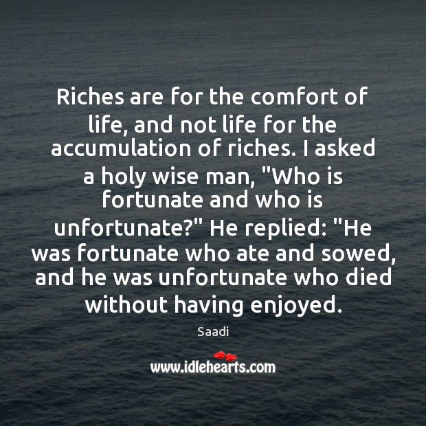 Riches are for the comfort of life, and not life for the Saadi Picture Quote