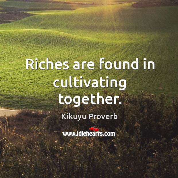 Image, Riches are found in cultivating together.