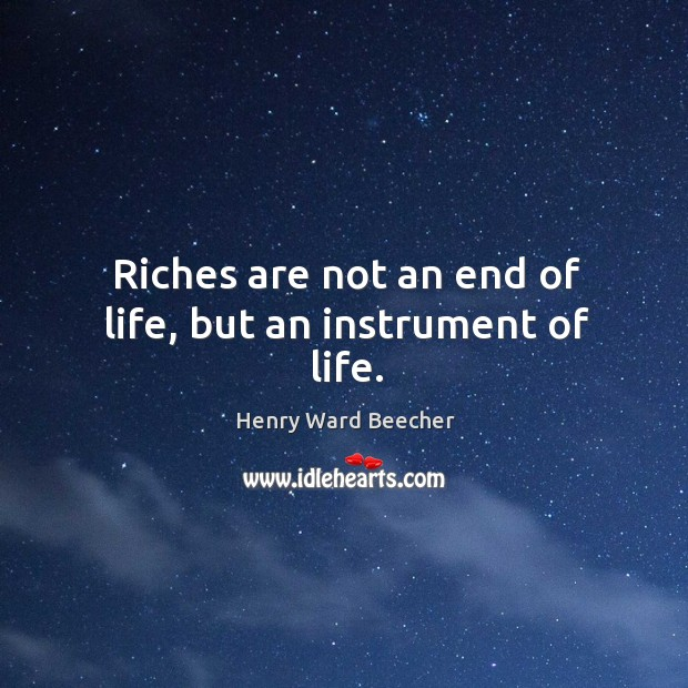 Image, Riches are not an end of life, but an instrument of life.
