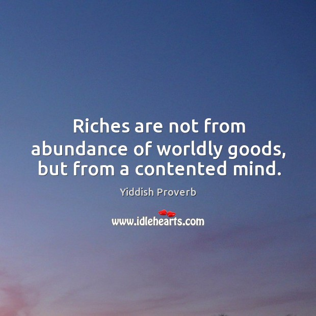 Riches are not from abundance of worldly goods, but from a contented mind. Yiddish Proverbs Image