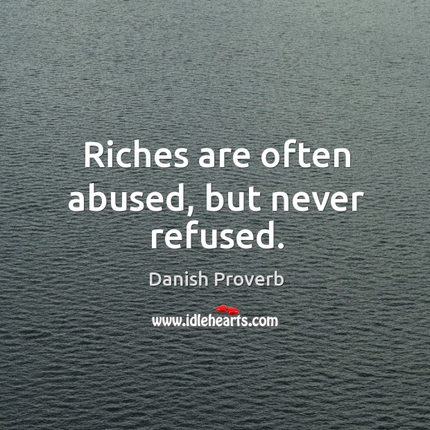 Riches are often abused, but never refused. Image