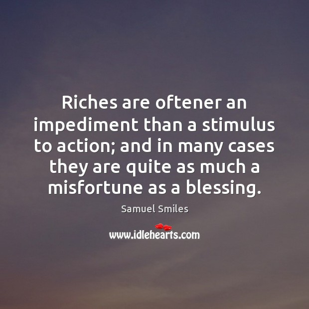 Riches are oftener an impediment than a stimulus to action; and in Samuel Smiles Picture Quote