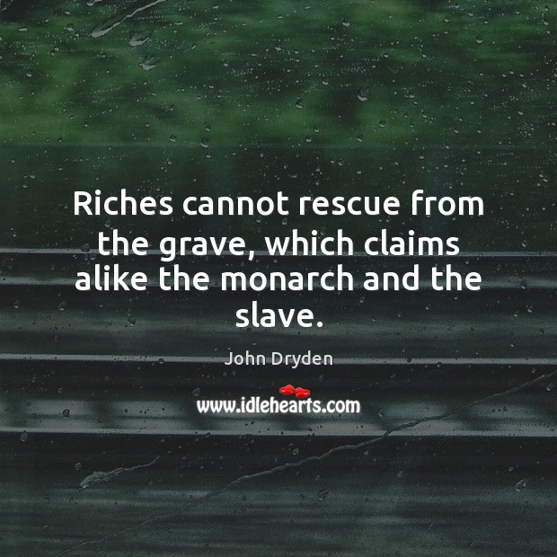 Riches cannot rescue from the grave, which claims alike the monarch and the slave. Image