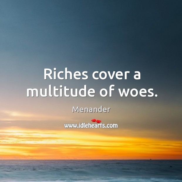 Riches cover a multitude of woes. Menander Picture Quote