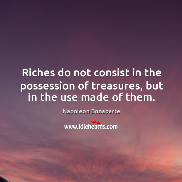 Riches do not consist in the possession of treasures, but in the use made of them. Image