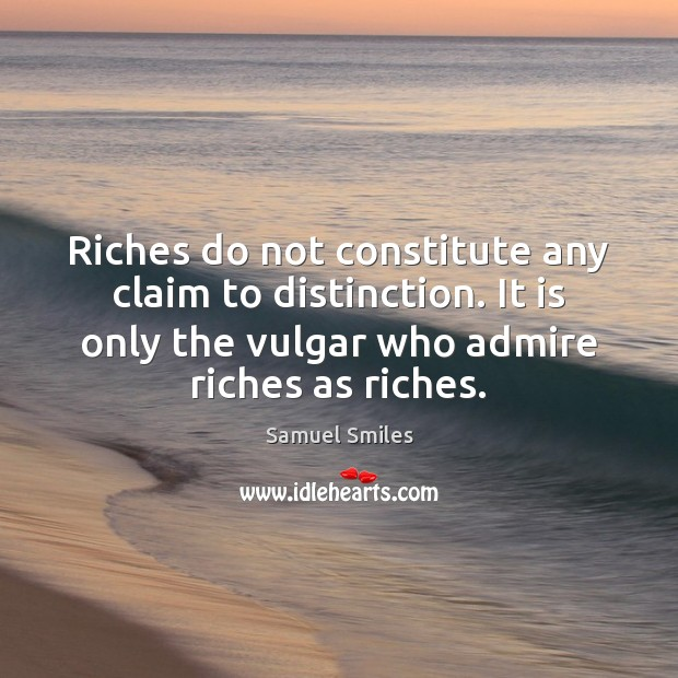 Riches do not constitute any claim to distinction. It is only the Samuel Smiles Picture Quote