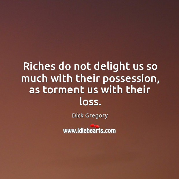 Riches do not delight us so much with their possession, as torment us with their loss. Image
