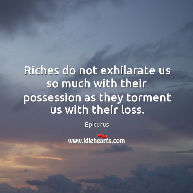 Image, Riches do not exhilarate us so much with their possession as they torment us with their loss.