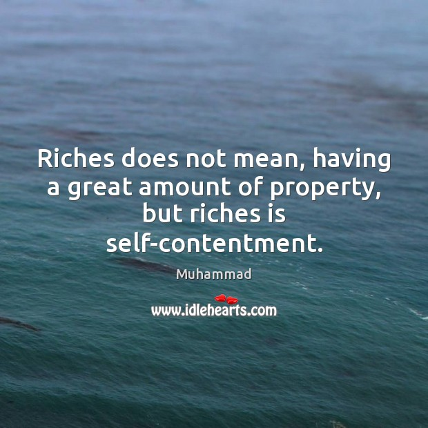 Riches does not mean, having a great amount of property, but riches is self-contentment. Muhammad Picture Quote