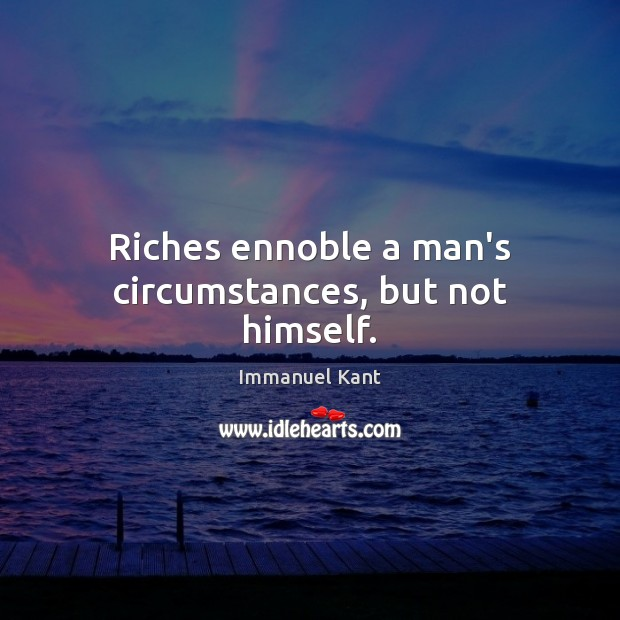 Riches ennoble a man's circumstances, but not himself. Immanuel Kant Picture Quote