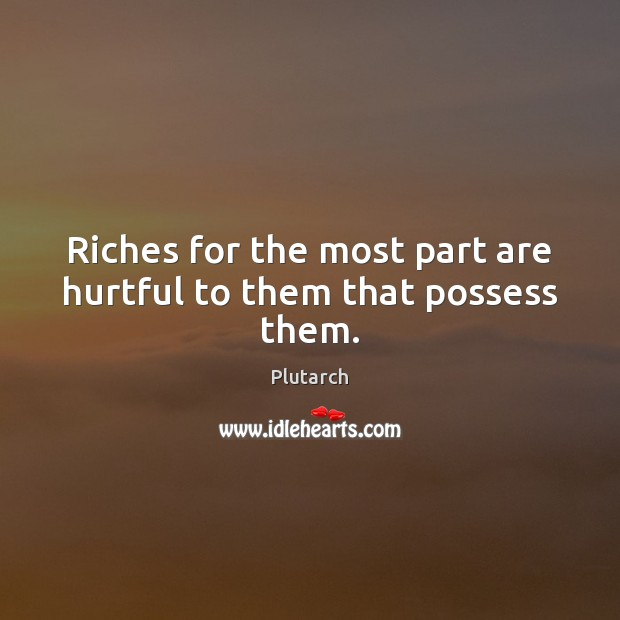 Riches for the most part are hurtful to them that possess them. Plutarch Picture Quote