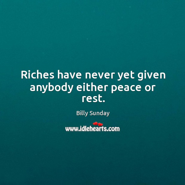 Riches have never yet given anybody either peace or rest. Billy Sunday Picture Quote