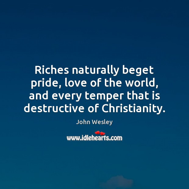 Riches naturally beget pride, love of the world, and every temper that John Wesley Picture Quote