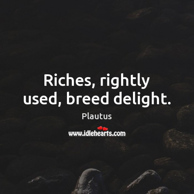 Riches, rightly used, breed delight. Plautus Picture Quote