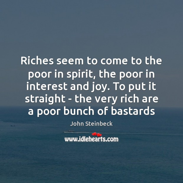 Riches seem to come to the poor in spirit, the poor in John Steinbeck Picture Quote
