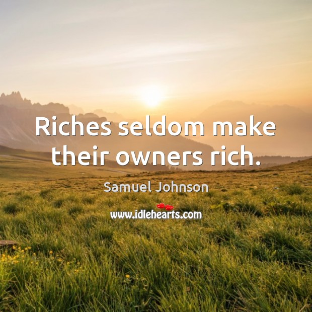 Riches seldom make their owners rich. Image