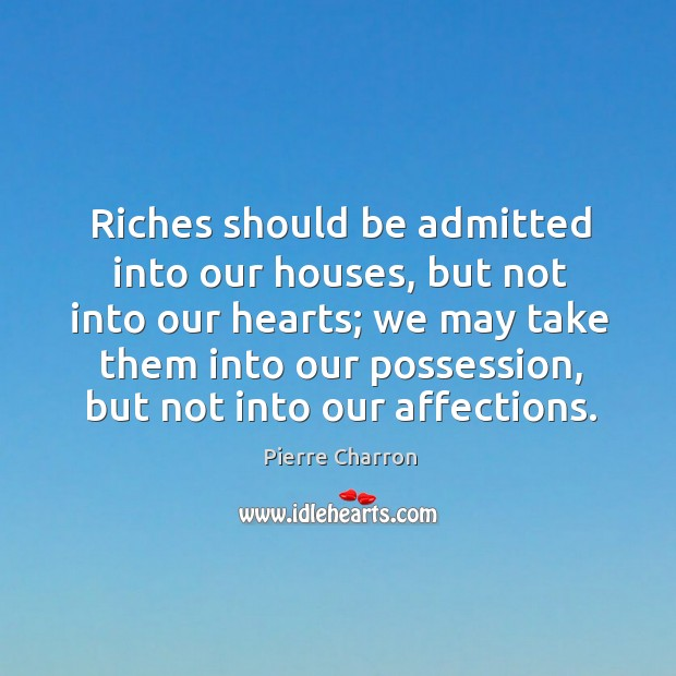Riches should be admitted into our houses, but not into our hearts; Image