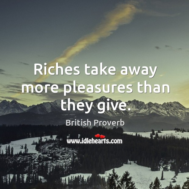 Image, Riches take away more pleasures than they give.
